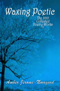 Waxing Poetic -The 2012 Collected Poetry Works of Amber Jerome~Norrgard